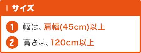 サイズ … 幅 : 肩幅(45センチ)以上 / 高さ : 120センチ以上